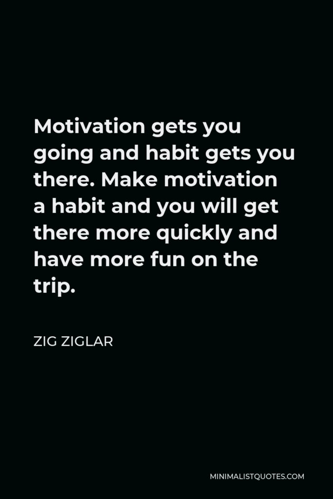 Zig Ziglar Quote - Motivation gets you going and habit gets you there. Make motivation a habit and you will get there more quickly and have more fun on the trip.