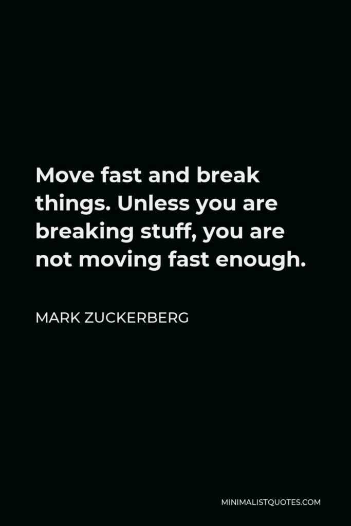 Mark Zuckerberg Quote - Move fast and break things. Unless you are breaking stuff, you are not moving fast enough.