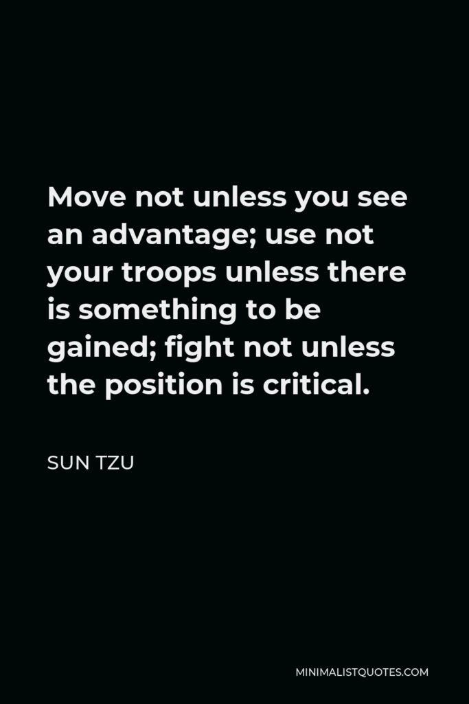 Sun Tzu Quote - Move not unless you see an advantage; use not your troops unless there is something to be gained; fight not unless the position is critical.