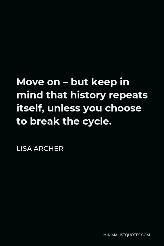 Lisa Archer Quote - Move on – but keep in mind that history repeats itself, unless you choose to break the cycle.