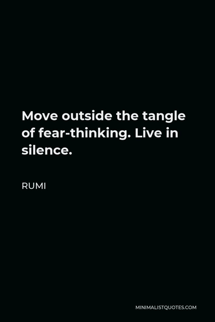 Rumi Quote - Move outside the tangle of fear-thinking. Live in silence.