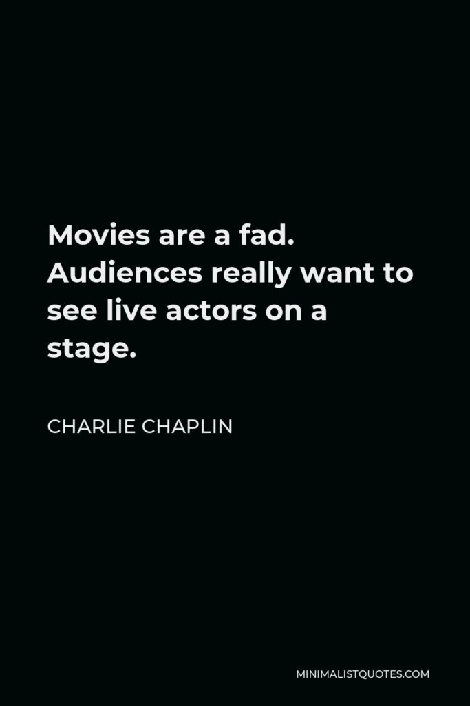 Charlie Chaplin Quote - Movies are a fad. Audiences really want to see live actors on a stage.
