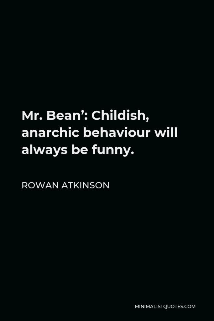 Rowan Atkinson Quote - Mr. Bean': Childish, anarchic behaviour will always be funny.