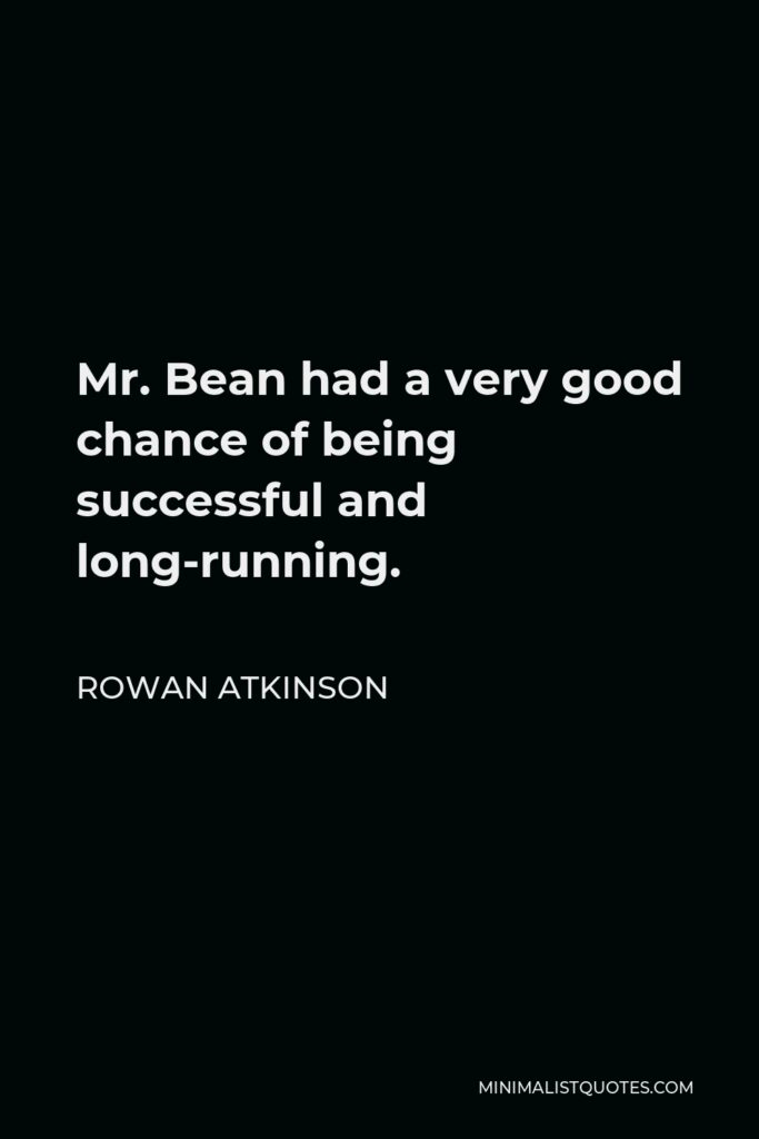 Rowan Atkinson Quote - Mr. Bean had a very good chance of being successful and long-running.