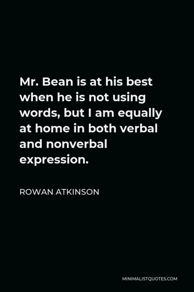 Rowan Atkinson Quote - Mr. Bean is at his best when he is not using words, but I am equally at home in both verbal and nonverbal expression.