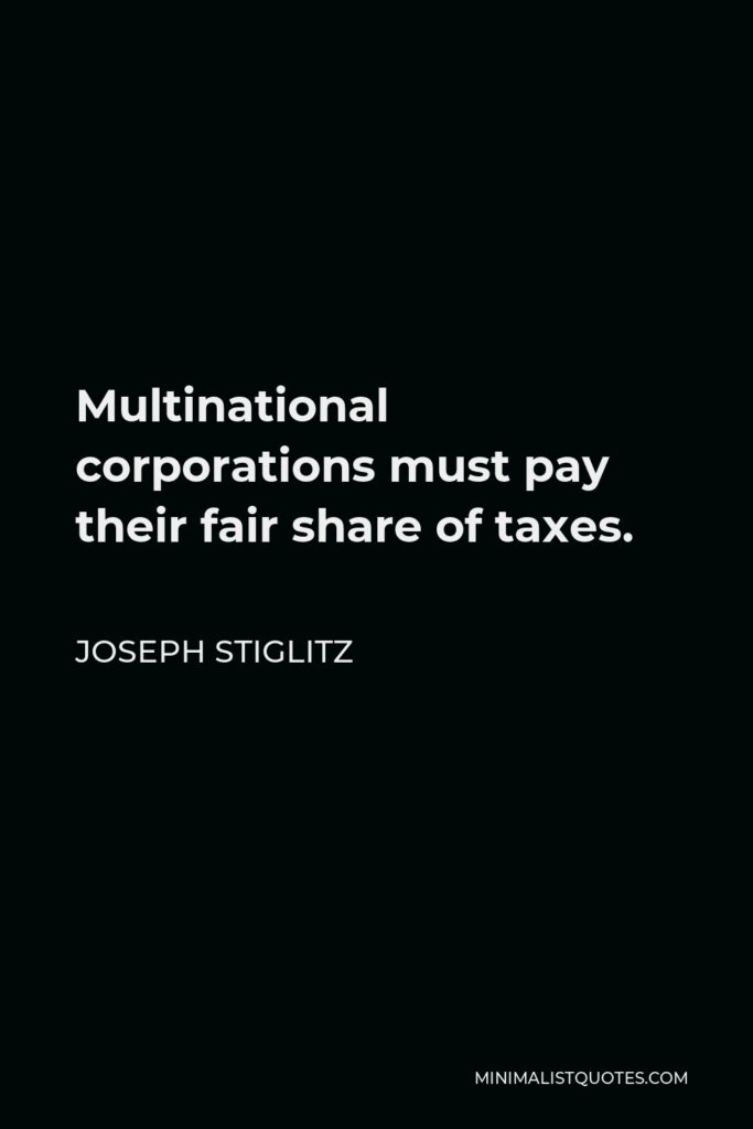 Joseph Stiglitz Quote - Multinational corporations must pay their fair share of taxes.