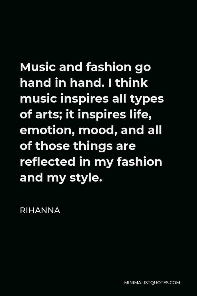 Rihanna Quote - Music and fashion go hand in hand. I think music inspires all types of arts; it inspires life, emotion, mood, and all of those things are reflected in my fashion and my style.