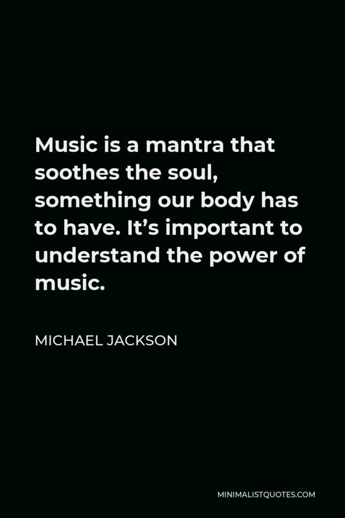 Michael Jackson Quote - Music is a mantra that soothes the soul, something our body has to have. It's important to understand the power of music.