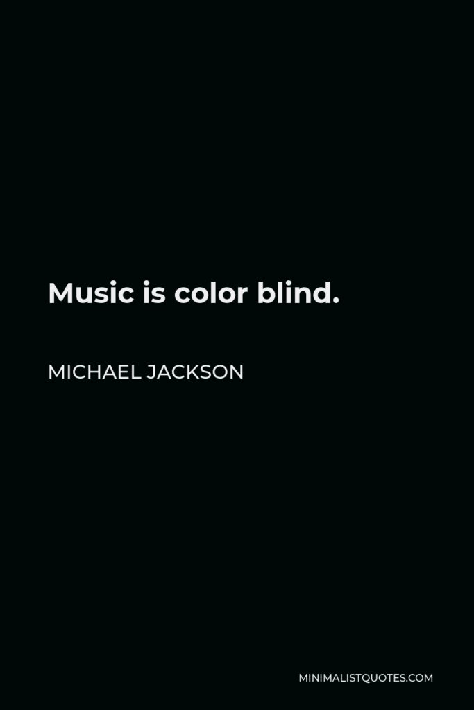 Michael Jackson Quote - Music is color blind.