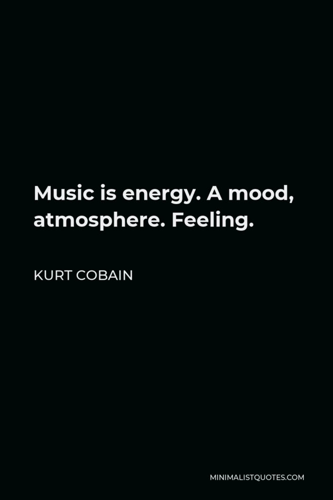 Kurt Cobain Quote - Music is energy. A mood, atmosphere. Feeling.