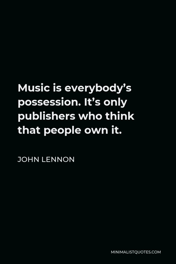 John Lennon Quote - Music is everybody's possession. It's only publishers who think that people own it.