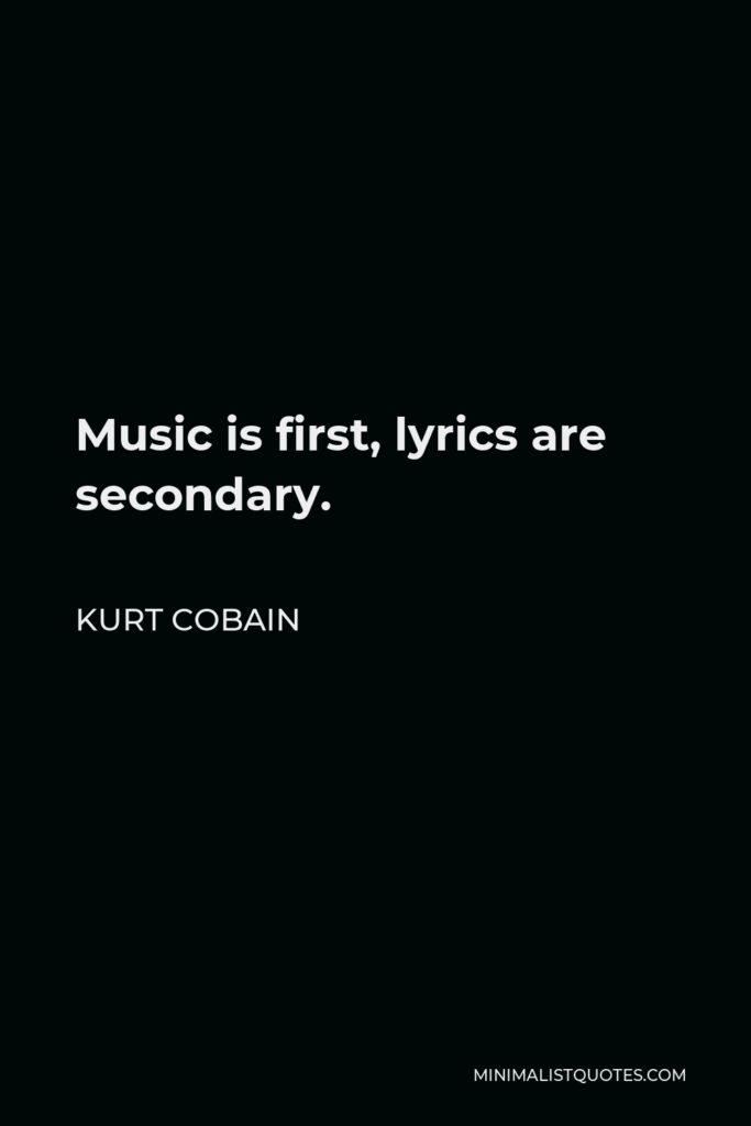 Kurt Cobain Quote - Music is first, lyrics are secondary.