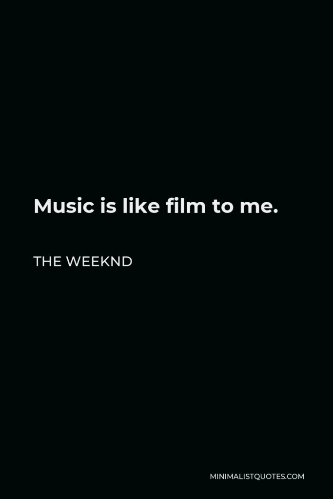 The Weeknd Quote - Music is like film to me.