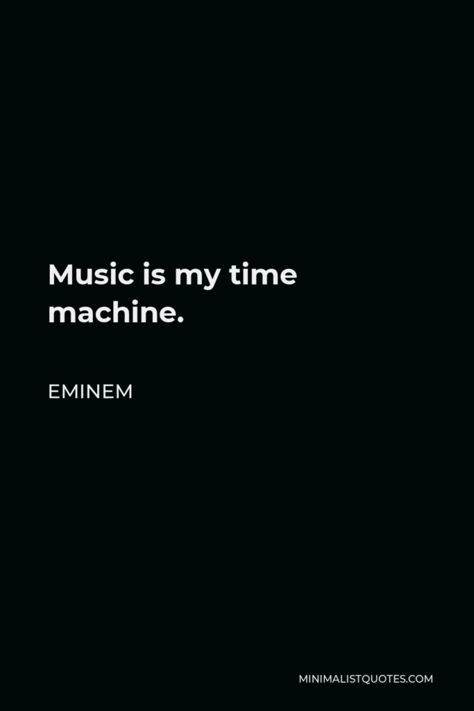 Eminem Quote - Music is my time machine.
