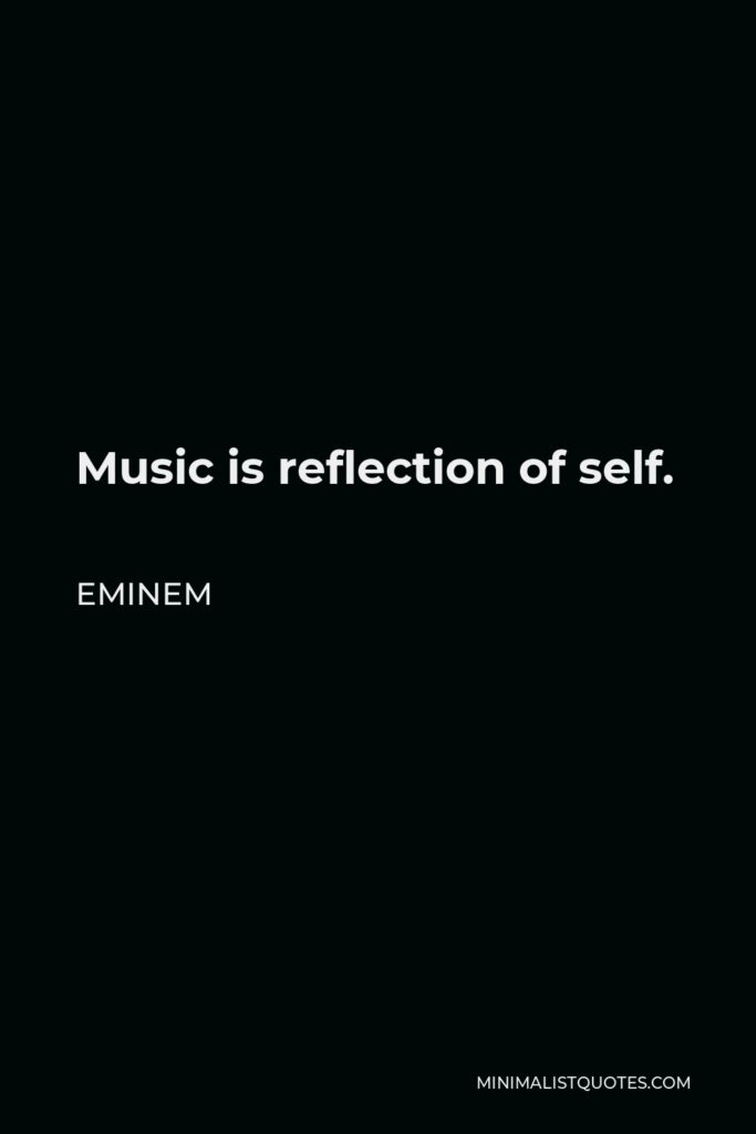 Eminem Quote - Music is reflection of self.