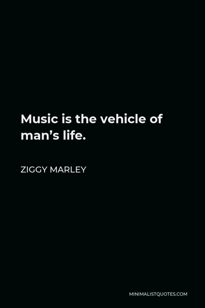 Ziggy Marley Quote - Music is the vehicle of man's life.