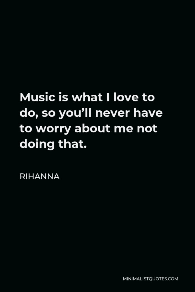 Rihanna Quote - Music is what I love to do, so you'll never have to worry about me not doing that.