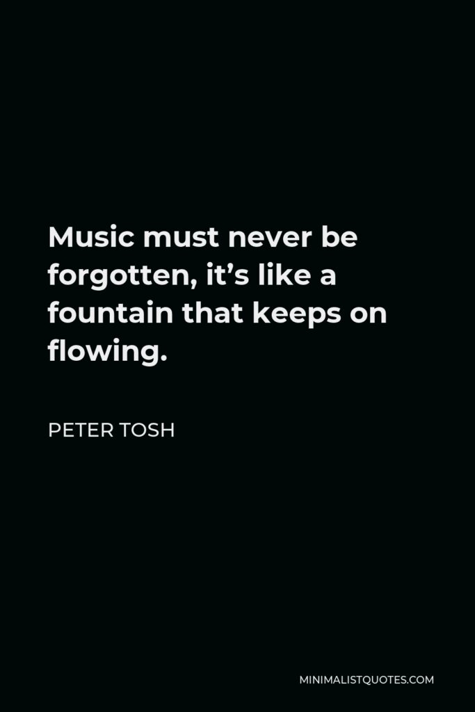 Peter Tosh Quote - Music must never be forgotten, it's like a fountain that keeps on flowing.