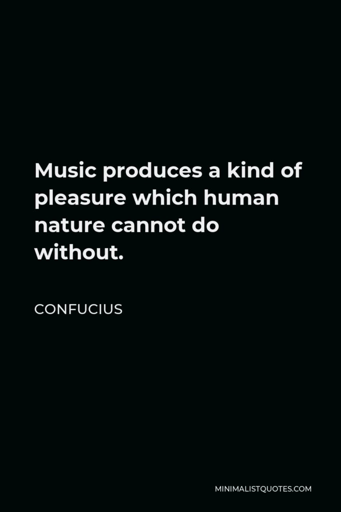 Confucius Quote - Music produces a kind of pleasure which human nature cannot do without.