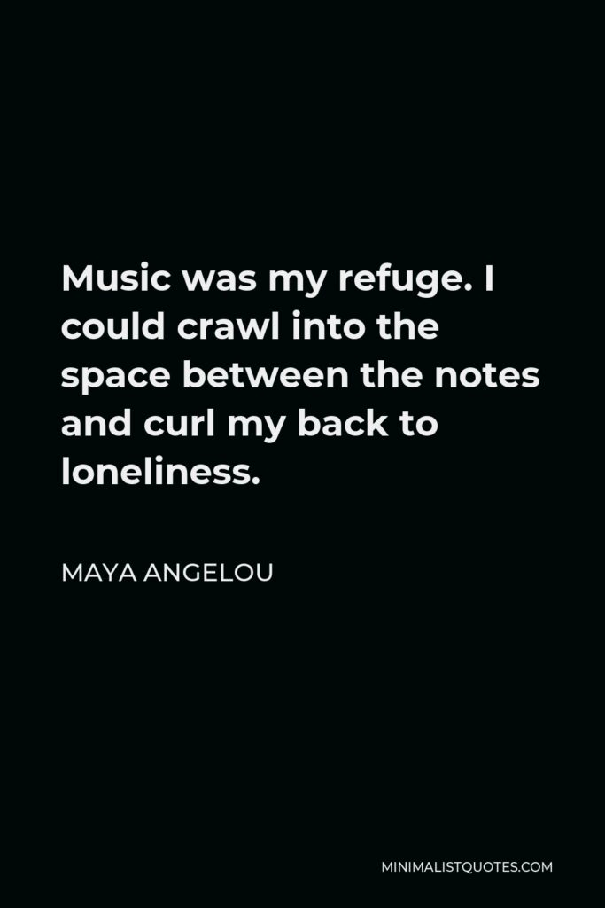 Maya Angelou Quote - Music was my refuge. I could crawl into the space between the notes and curl my back to loneliness.