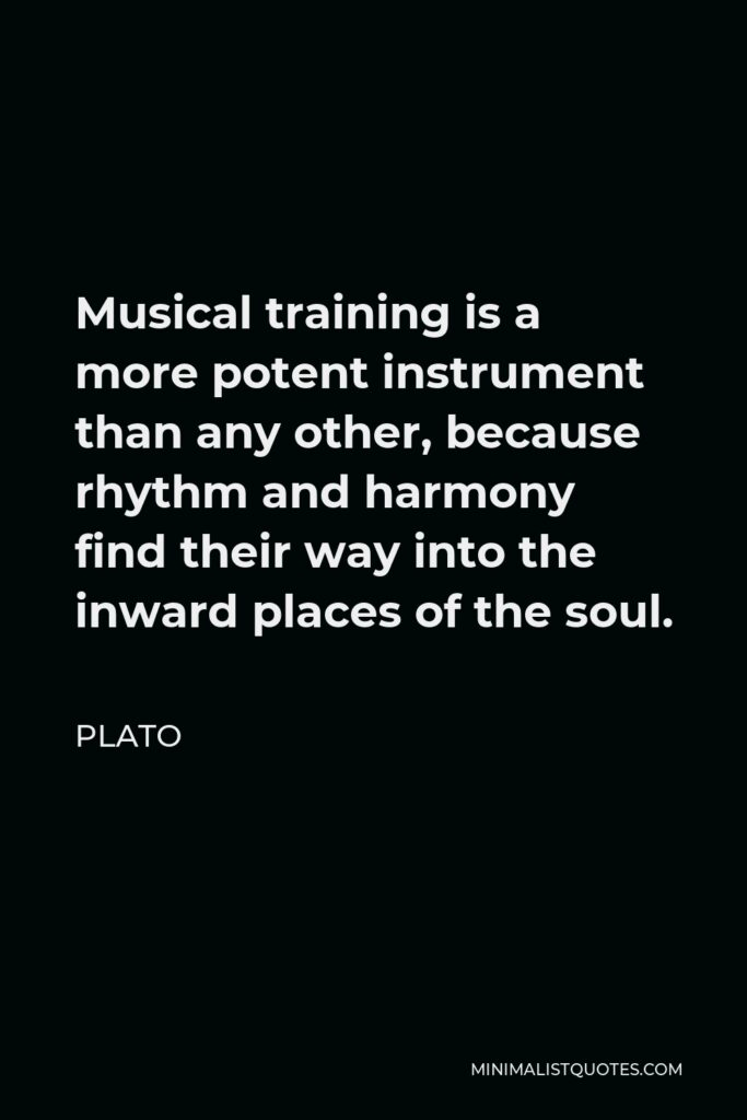 Plato Quote - Musical training is a more potent instrument than any other, because rhythm and harmony find their way into the inward places of the soul.