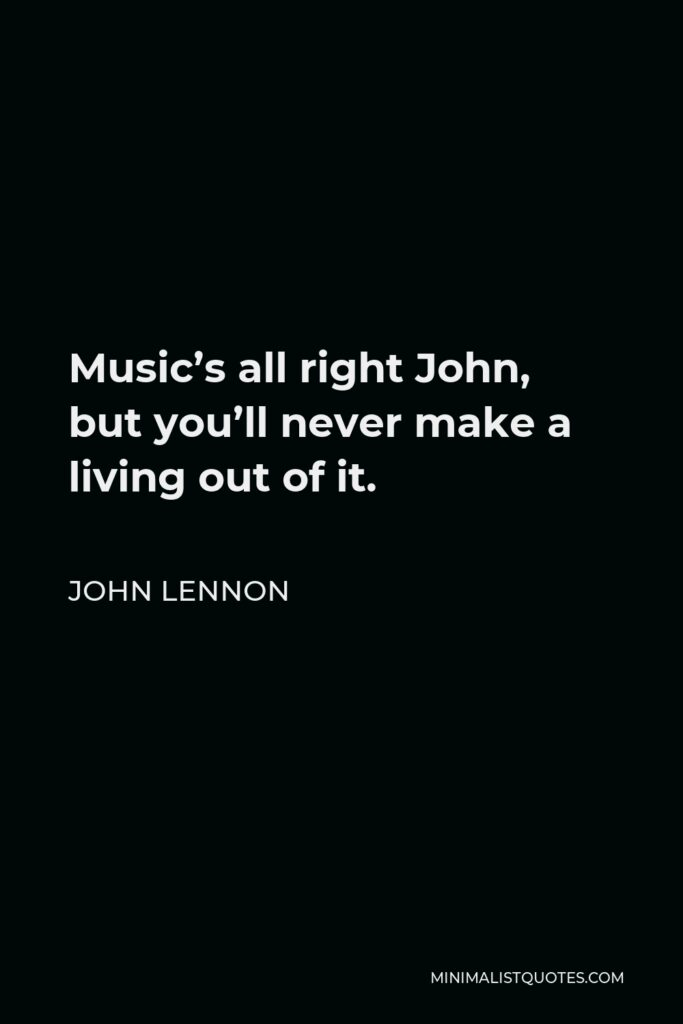 John Lennon Quote - Music's all right John, but you'll never make a living out of it.
