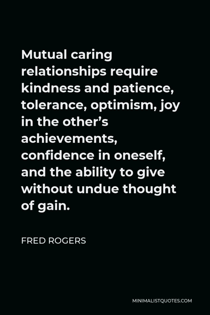 Fred Rogers Quote - Mutual caring relationships require kindness and patience, tolerance, optimism, joy in the other's achievements, confidence in oneself, and the ability to give without undue thought of gain.