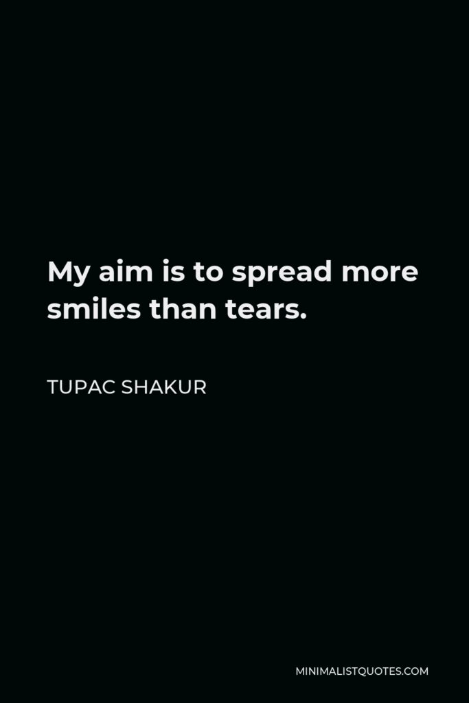 Tupac Shakur Quote - My aim is to spread more smiles than tears.
