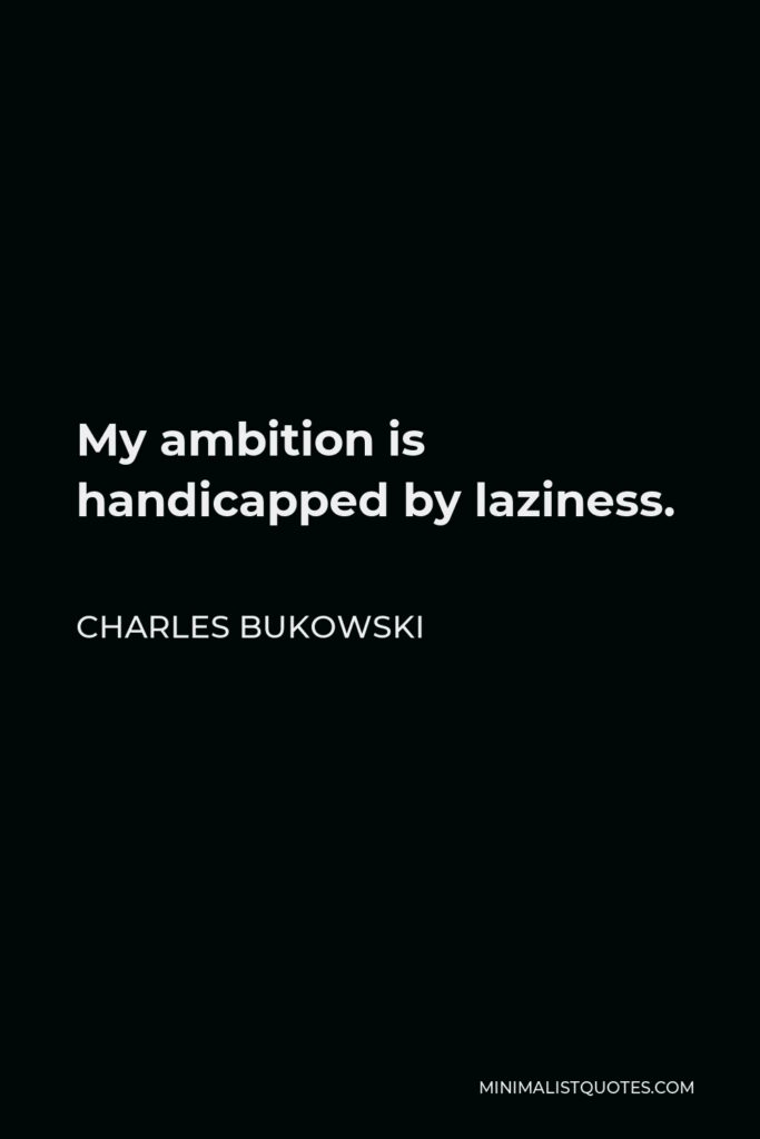 Charles Bukowski Quote - My ambition is handicapped by laziness.