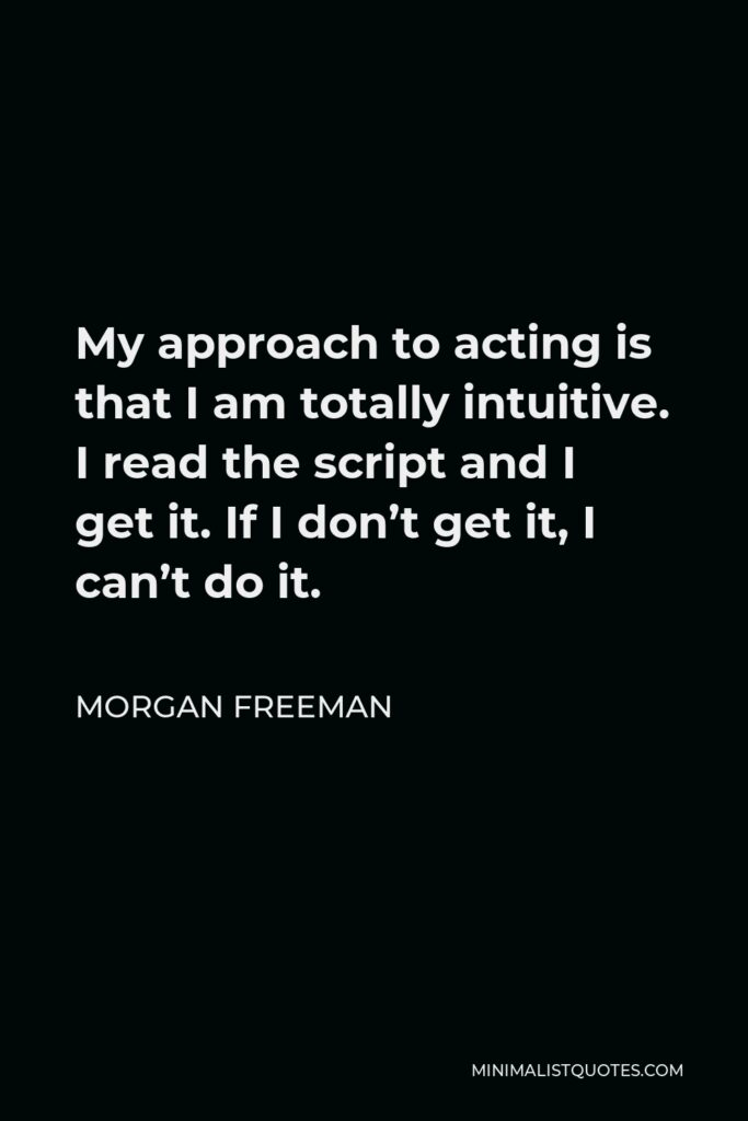 Morgan Freeman Quote - My approach to acting is that I am totally intuitive. I read the script and I get it. If I don't get it, I can't do it.