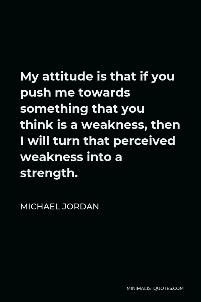 Michael Jordan Quote - My attitude is that if you push me towards something that you think is a weakness, then I will turn that perceived weakness into a strength.