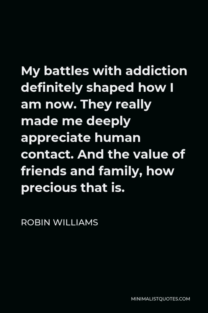 Robin Williams Quote - My battles with addiction definitely shaped how I am now. They really made me deeply appreciate human contact. And the value of friends and family, how precious that is.