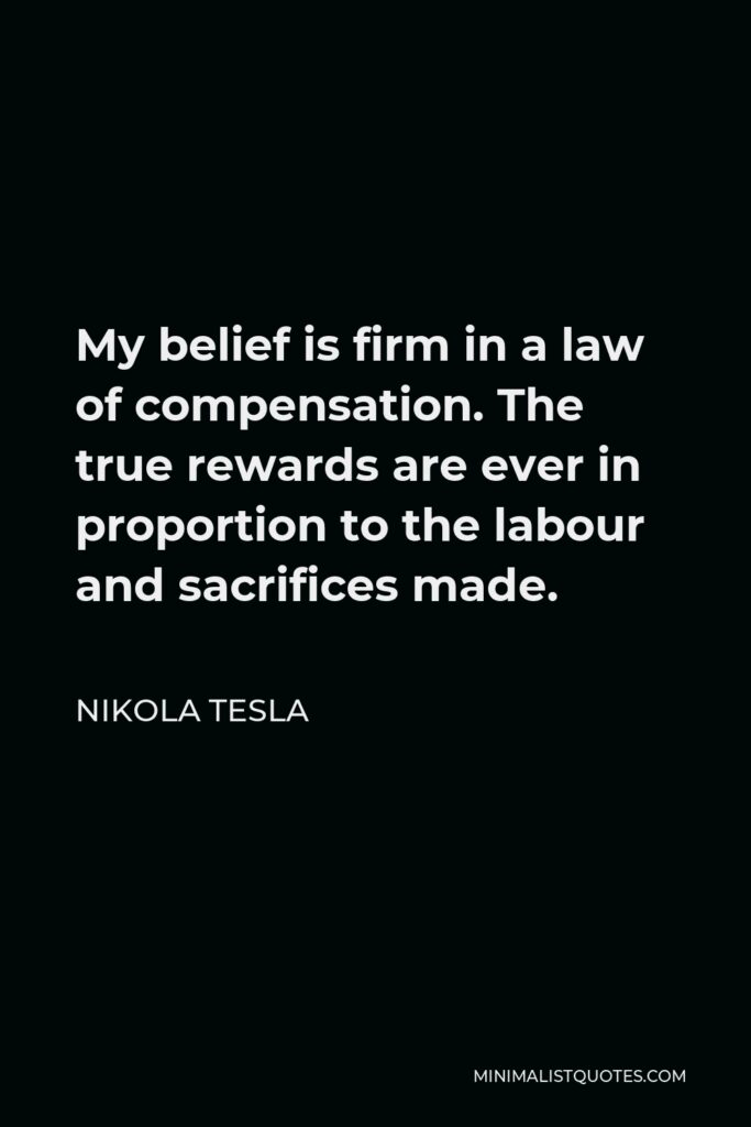 Nikola Tesla Quote - My belief is firm in a law of compensation. The true rewards are ever in proportion to the labour and sacrifices made.