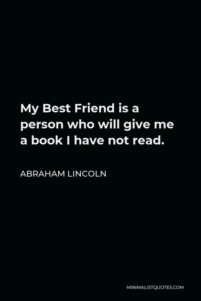 Abraham Lincoln Quote - My Best Friend is a person who will give me a book I have not read.