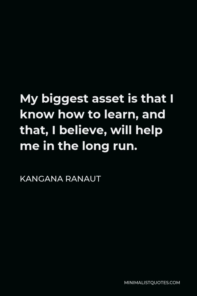 Kangana Ranaut Quote - My biggest asset is that I know how to learn, and that, I believe, will help me in the long run.