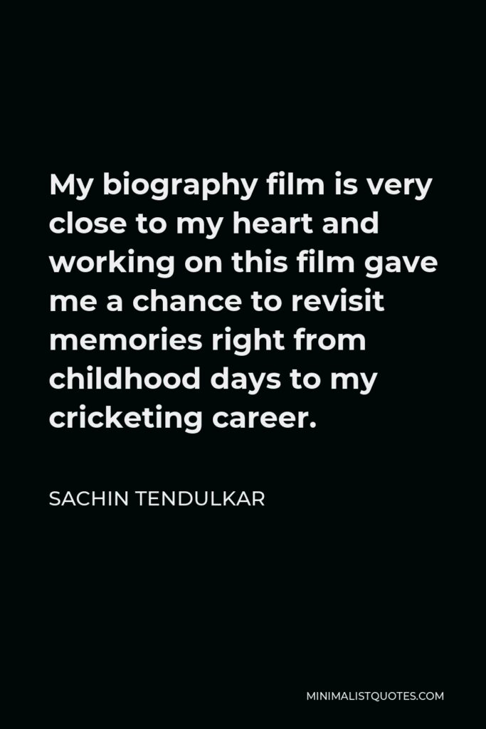 Sachin Tendulkar Quote - My biography filmis very close to my heart and working on this film gave me a chance to revisit memories right from childhood days to my cricketing career.