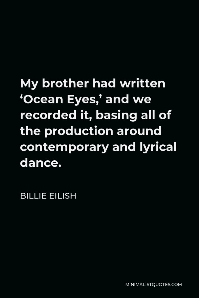 Billie Eilish Quote - My brother had written 'Ocean Eyes,' and we recorded it, basing all of the production around contemporary and lyrical dance.