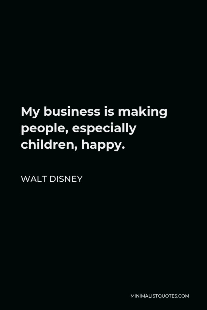 Walt Disney Quote - My business is making people, especially children, happy.