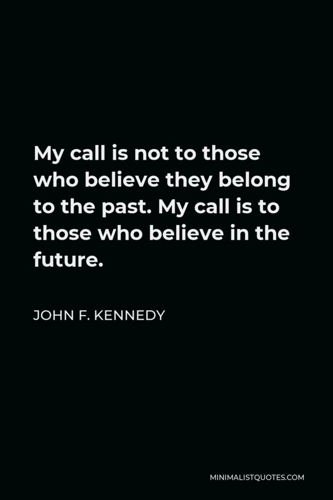 John F. Kennedy Quote - My call is not to those who believe they belong to the past. My call is to those who believe in the future.
