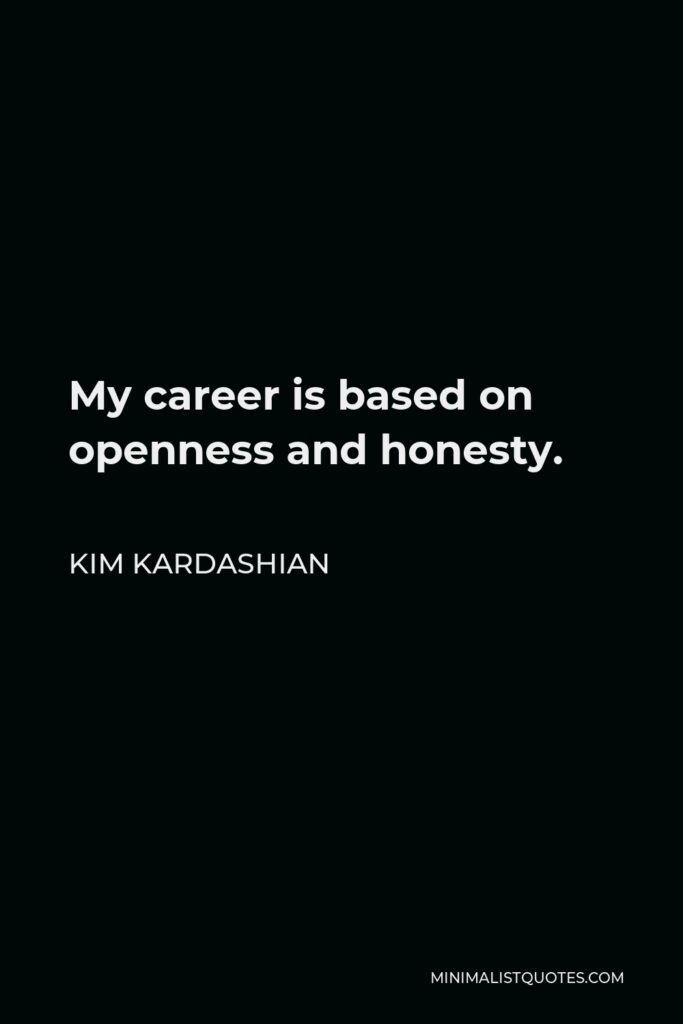 Kim Kardashian Quote - My career is based on openness and honesty.