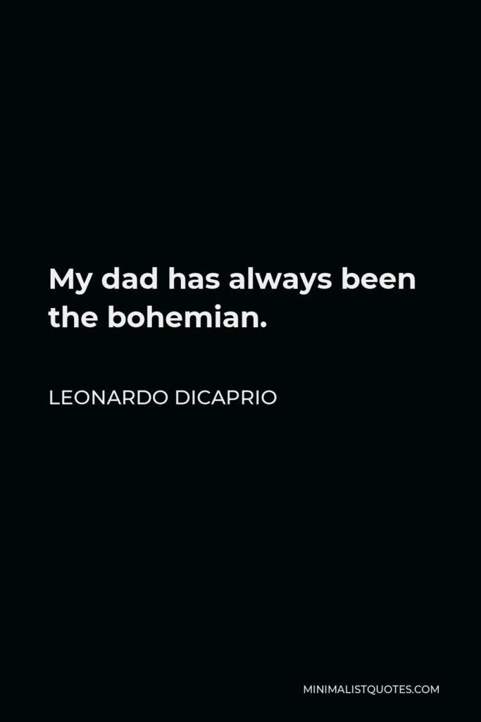 Leonardo DiCaprio Quote - My dad has always been the bohemian.