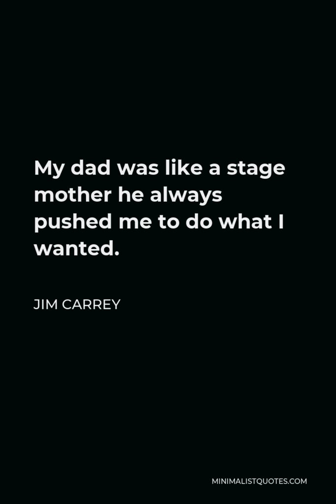 Jim Carrey Quote - My dad was like a stage mother he always pushed me to do what I wanted.