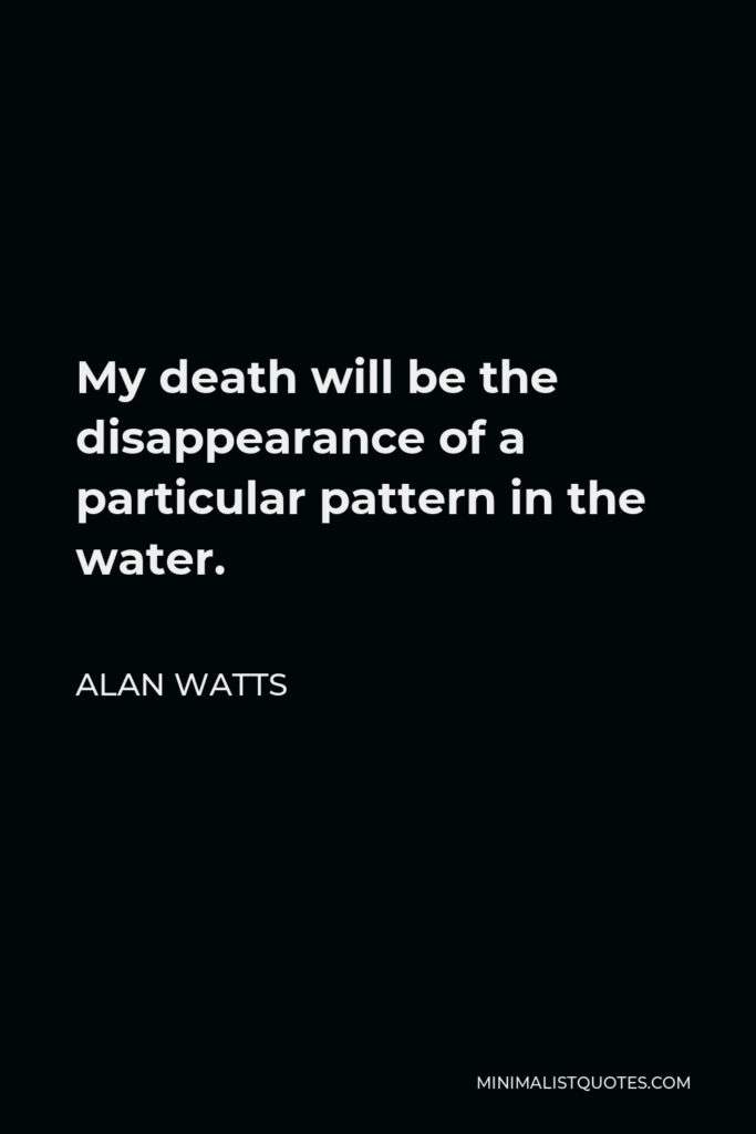 Alan Watts Quote - My death will be the disappearance of a particular pattern in the water.