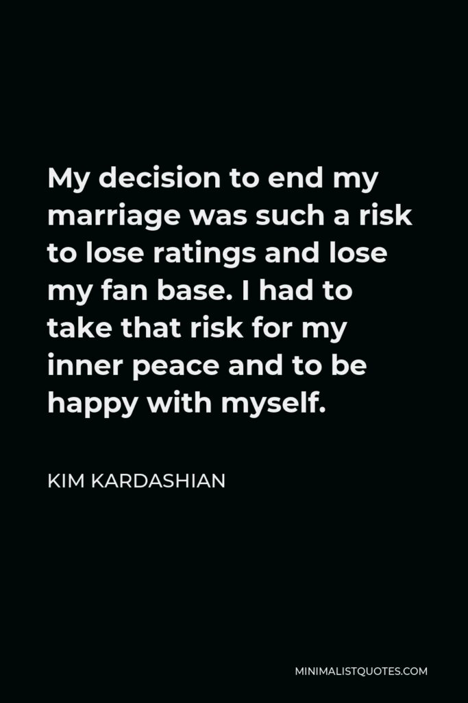 Kim Kardashian Quote - My decision to end my marriage was such a risk to lose ratings and lose my fan base. I had to take that risk for my inner peace and to be happy with myself.