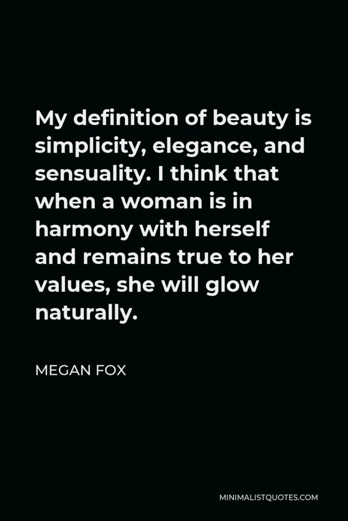 Megan Fox Quote - My definition of beauty is simplicity, elegance, and sensuality. I think that when a woman is in harmony with herself and remains true to her values, she will glow naturally.