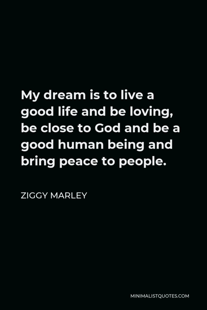 Ziggy Marley Quote - My dream is to live a good life and be loving, be close to God and be a good human being and bring peace to people.