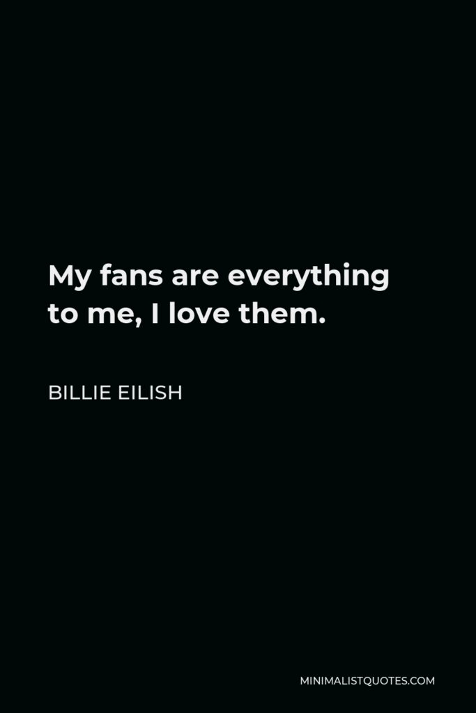 Billie Eilish Quote - My fans are everything to me, I love them.