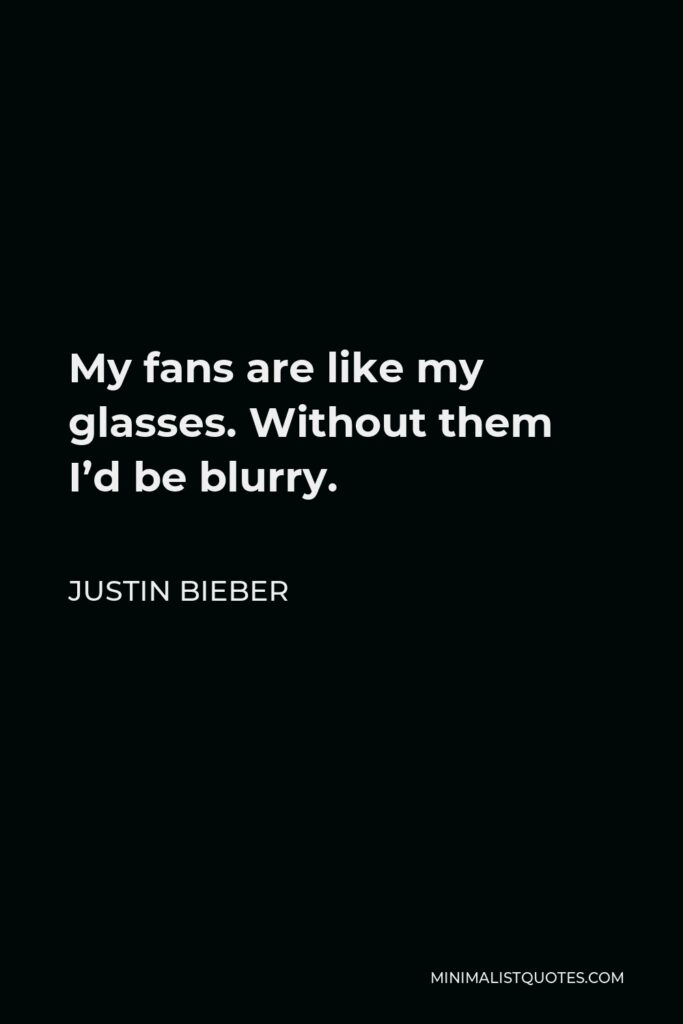Justin Bieber Quote - My fans are like my glasses. Without them I'd be blurry.