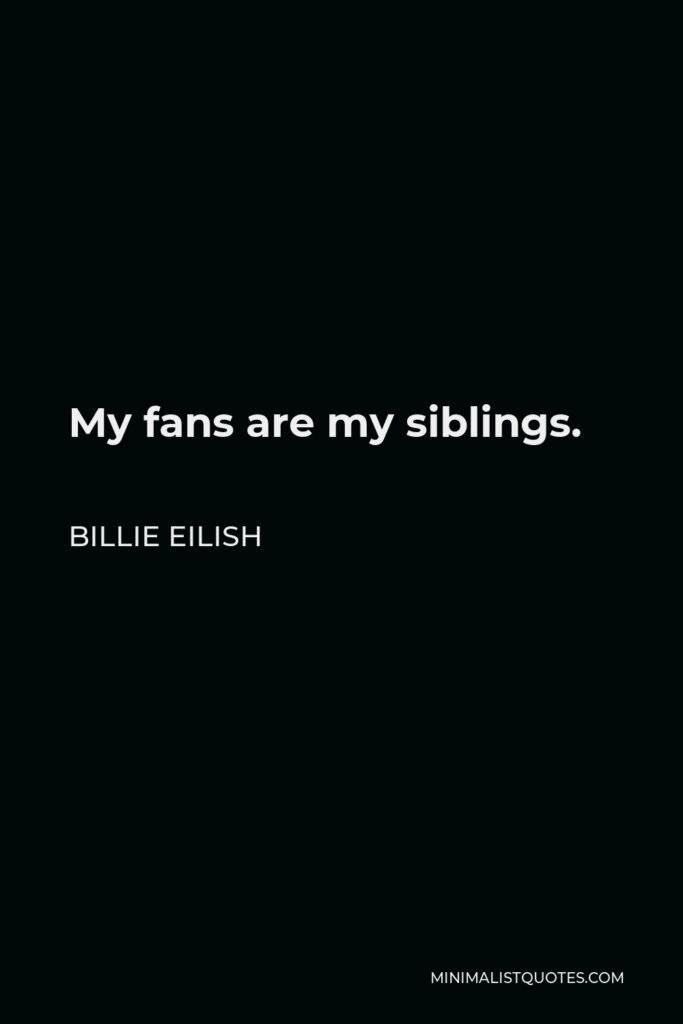 Billie Eilish Quote - My fans are my siblings.