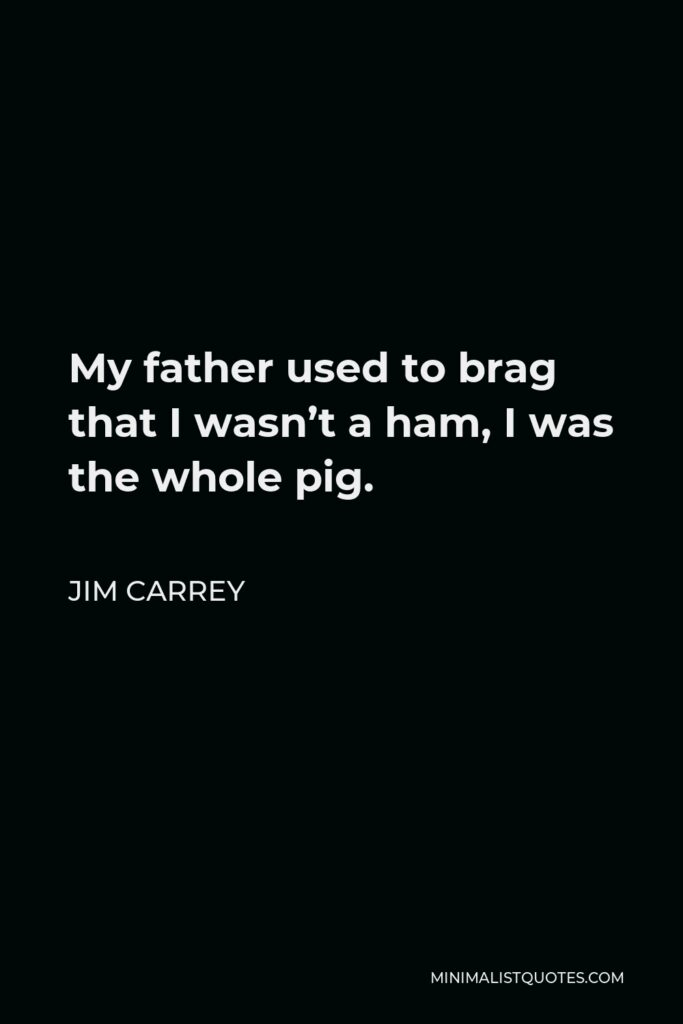 Jim Carrey Quote - My father used to brag that I wasn't a ham, I was the whole pig.